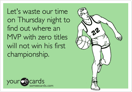 Let's waste our time on Thursday night to find out where an MVP with zero titles will not win his first championship.