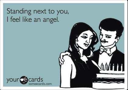 Standing next to you,I feel like an angel.