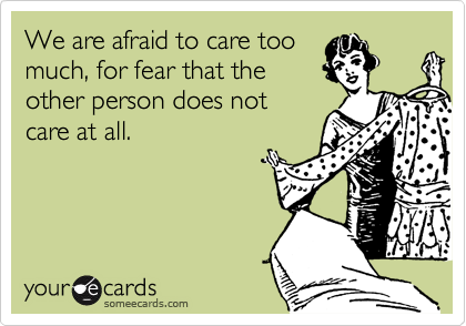 We are afraid to care toomuch, for fear that theother person does notcare at all.