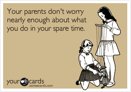 Your parents don't worrynearly enough about whatyou do in your spare time.