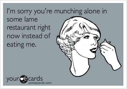 I'm sorry you're munching alone in some lame