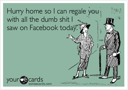 Hurry home so I can regale you with all the dumb shit I saw on Facebook today.