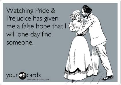 Watching Pride &Prejudice has givenme a false hope that Iwill one day findsomeone.
