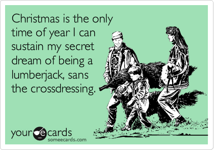 Christmas is the only time of year I can sustain my secretdream of being alumberjack, sansthe crossdressing.