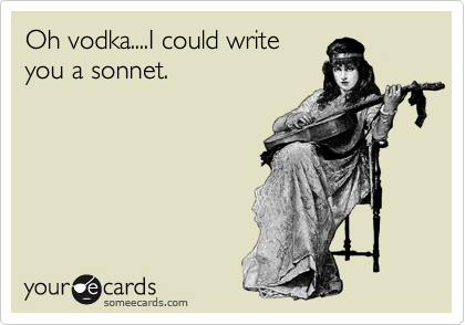 Oh vodka....I could write you a sonnet.