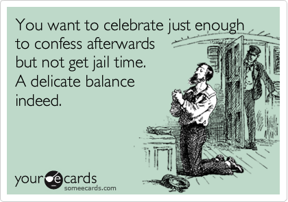You want to celebrate just enough to confess afterwards but not get jail time.   A delicate balance indeed.