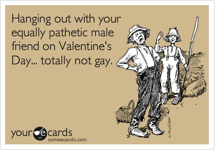 Hanging out with your equally pathetic male friend on Valentine's Day... totally not gay.