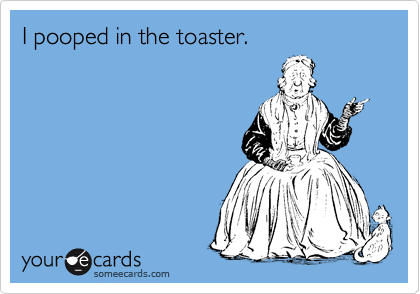 I pooped in the toaster.