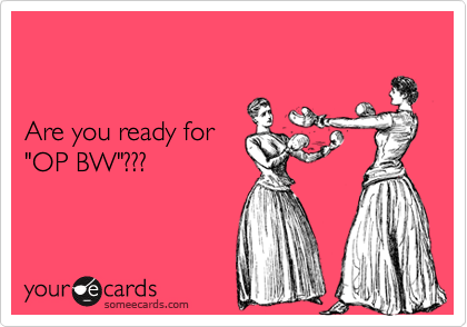 """Are you ready for""""OP BW""""???"""