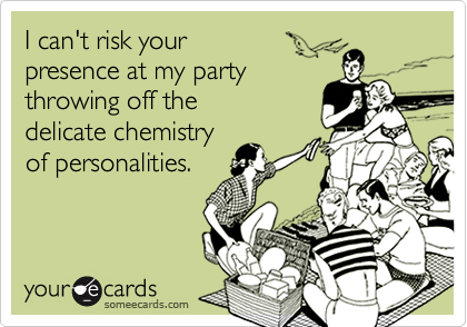I can't risk your  presence at my party  throwing off the delicate chemistry of personalities.