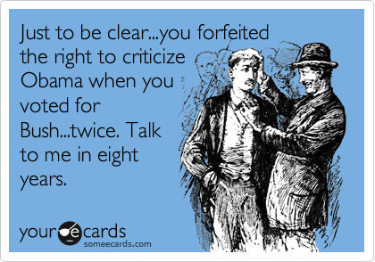 Just to be clear...you forfeited the right to criticize Obama when you voted for Bush...twice. Talk to me in eight years.