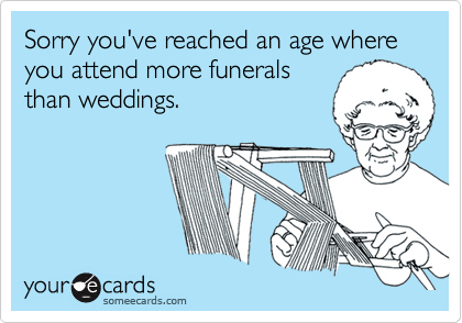 Sorry you've reached an age where you attend more funerals than weddings.