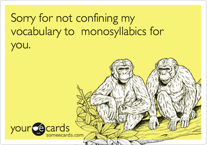 Sorry for not confining my vocabulary to  monosyllabics for you.