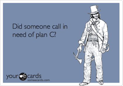 Did someone call in    need of plan C?