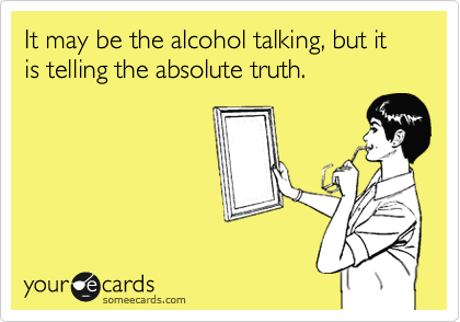 It may be the alcohol talking, but it is telling the absolute truth.