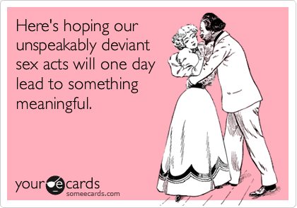 Here's hoping ourunspeakably deviantsex acts will one daylead to somethingmeaningful.
