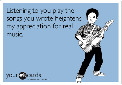 Listening to you play thesongs you wrote heightensmy appreciation for realmusic.