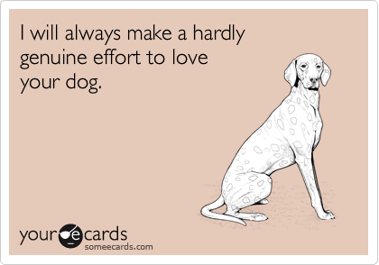I will always make a hardly genuine effort to love your dog.
