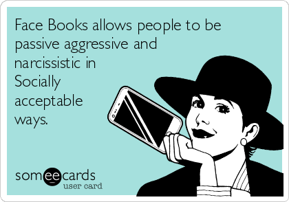 Face Books allows people to be passive aggressive and narcissistic in Socially acceptable ways.