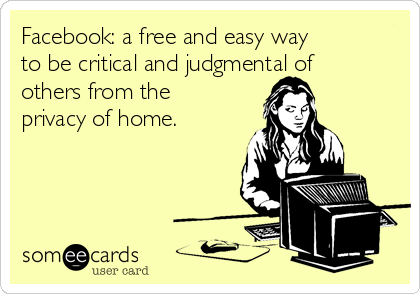 Facebook: a free and easy way to be critical and judgmental of others from the privacy of home.