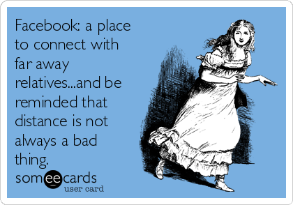 Facebook: a place to connect with far away relatives...and be reminded that distance is not always a bad thing.
