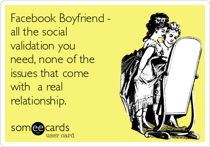 Facebook Boyfriend - all the social validation you need, none of the issues that come with  a real relationship.