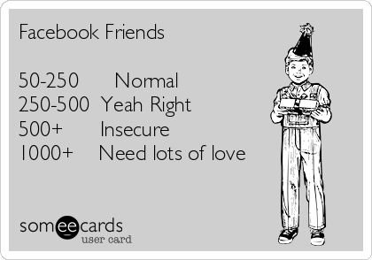 Facebook Friends  50-250      Normal 250-500  Yeah Right 500+      Insecure 1000+    Need lots of love