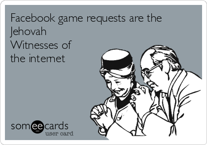 Facebook game requests are the Jehovah Witnesses of the internet