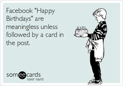 "Facebook ""Happy Birthdays"" are meaningless unless followed by a card in the post."