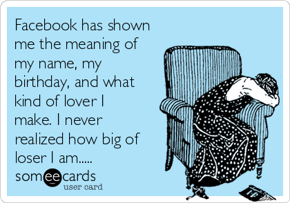Facebook has shown me the meaning of my name, my birthday, and what kind of lover I make. I never realized how big of loser I am.....