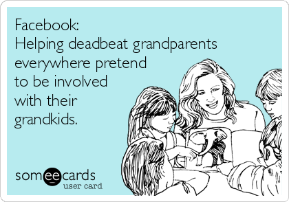 Facebook: Helping deadbeat grandparents everywhere pretend to be involved with their grandkids.