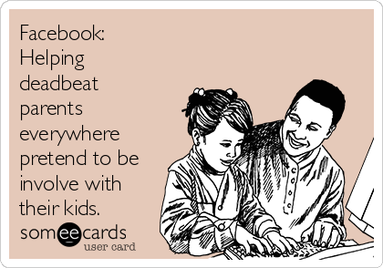 Facebook: Helping deadbeat parents everywhere pretend to be involve with their kids.