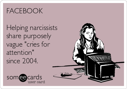 "FACEBOOK   Helping narcissists share purposely vague ""cries for attention"" since 2004."