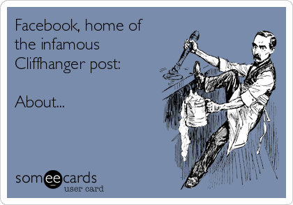 Facebook, home of the infamous Cliffhanger post:  About...