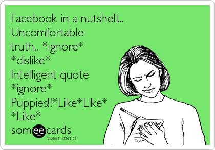 Facebook in a nutshell... Uncomfortable truth.. *ignore* *dislike*  Intelligent quote *ignore* Puppies!!*Like*Like* *Like*