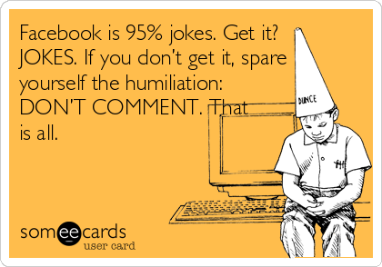 Facebook is 95% jokes. Get it? JOKES. If you don't get it, spare yourself the humiliation: DON'T COMMENT. That is all.