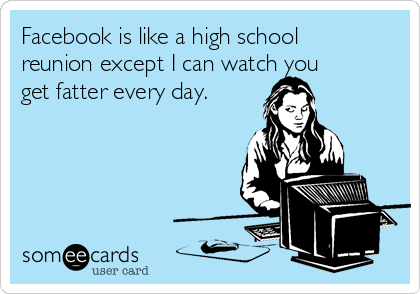 Facebook is like a high school reunion except I can watch you get fatter every day.