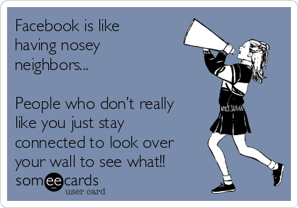 Facebook is like having nosey neighbors    People who don't