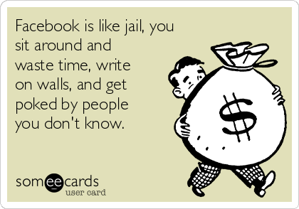 Facebook is like jail, you sit around and waste time, write on walls, and get poked by people you don't know.