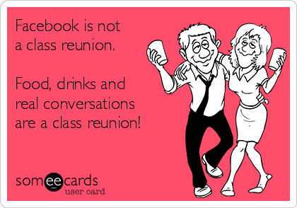 Facebook is not a class reunion.   Food, drinks and  real conversations are a class reunion!
