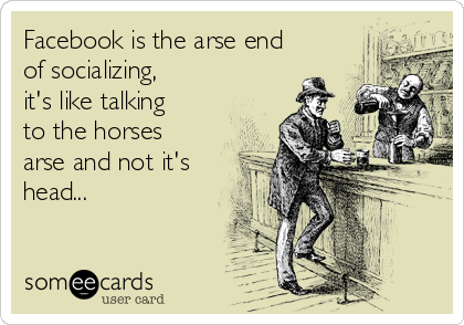 Facebook is the arse end of socializing, it's like talking to the horses arse and not it's head...