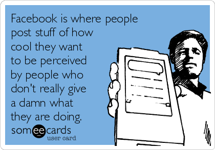Facebook is where people post stuff of how cool they want to be perceived by people who don't really give a damn what they are doing.