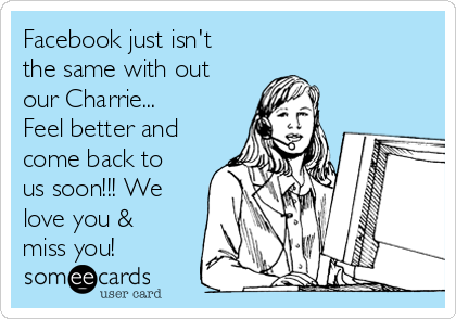 Facebook just isn't the same with out our Charrie... Feel better and come back to us soon!!! We love you & miss you!