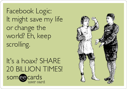Facebook Logic: It might save my life or change the world? Eh, keep scrolling.  It's a hoax? SHARE 20 BILLION TIMES!