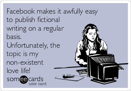 Facebook makes it awfully easy to publish fictional writing on a regular basis. Unfortunately, the topic is my non-existent love life!