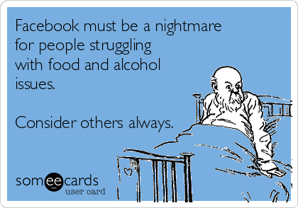 Facebook must be a nightmare for people struggling with food and alcohol issues.  Consider others always.