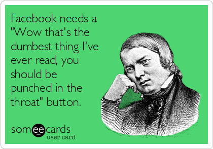 """Facebook needs a """"Wow that's the dumbest thing I've ever read, you should be punched in the throat"""" button."""