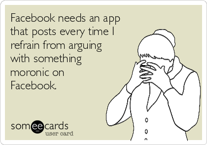 Facebook needs an app that posts every time I refrain from arguing with something moronic on Facebook.