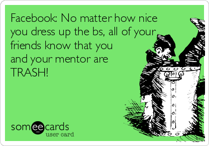 Facebook: No matter how nice you dress up the bs, all of your friends know that you and your mentor are TRASH!
