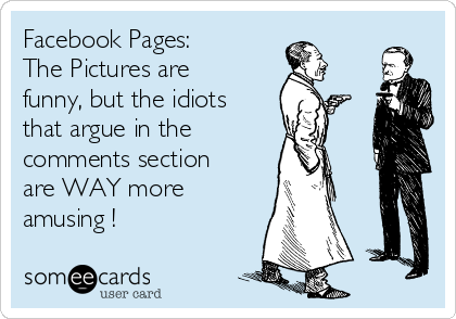 Facebook Pages:  The Pictures are funny, but the idiots that argue in the  comments section are WAY more amusing !